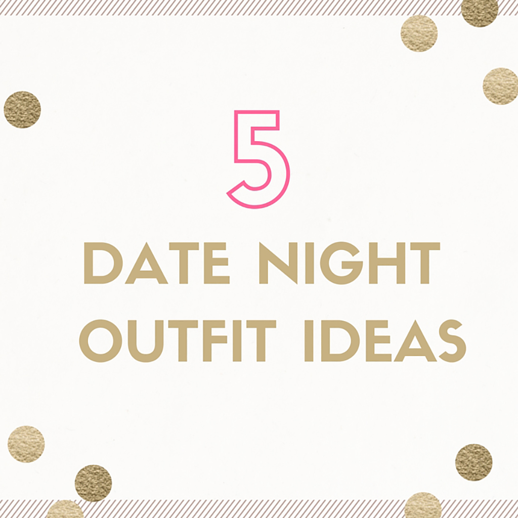 5 Date Night Outfit Ideas to Try